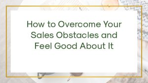 How to Overcome Your Sales Obstacles and Feel Good About It