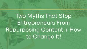 Two Myths That Stop Entrepreneurs From Repurposing Content + How to Change It!