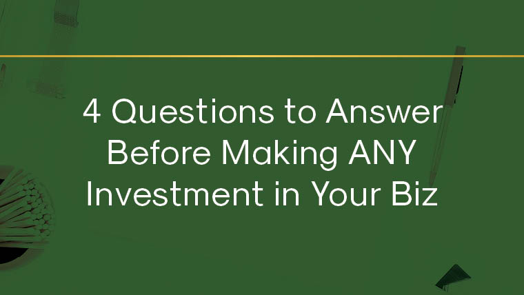 4 Questions to Answer Before Making ANY Investment in Your Biz