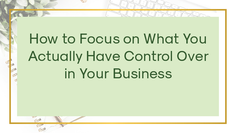 How to focus on what you actually have control over in your business