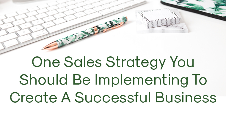 One Sales Strategy You Should Be Implementing To Create A Successful Business