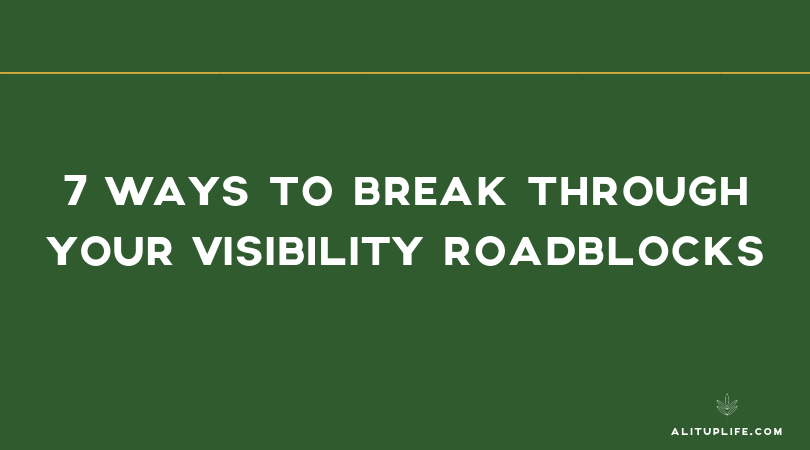 7 Ways to Break Through Your Visibility Roadblocks