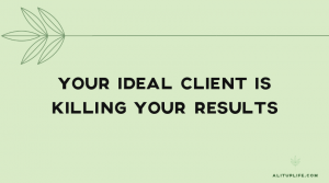 Your ideal client is killing your results